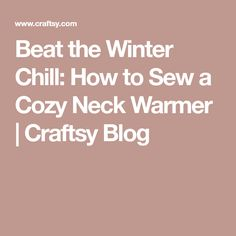 Beat the Winter Chill: How to Sew a Cozy Neck Warmer | Craftsy Blog