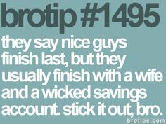 Brotips #1495 - 'They say nice guys finish last, but they usually finish with a wife and a wicked savings account. Stick it out, bro.'