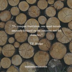 """To conquer frustration, one must remain intensely focused on the outcome, not the obstacles."" T.F. Hodge"