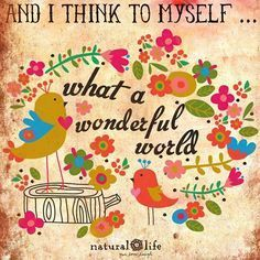 and I think to myself, what a wonderful world...
