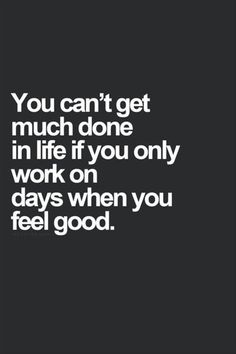 you can't get much done in life if you only work on days when you feel good