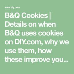 B&Q Cookies | Details on when B&Q uses cookies on DIY.com, why we use them, how these improve your online experience and what type of data is used