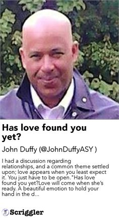 "Has love found you yet? by John Duffy (@JohnDuffyASY ) https://scriggler.com/detailPost/story/54477 I had a discussion regarding relationships, and a common theme settled upon; love appears when you least expect it. You just have to be open.""Has love found you yet?Love will come when she's ready. A beautiful emotion to hold your hand in the d..."