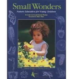 Small Wonders: Nature Education for Young Children (Book Review)    Reviewed by Elizabeth Rinaldo    Study after study recommends integrating children into nature at a very young age. Little ones view with innocent and open eyes – they are curious and inquisitive and don't yet know that it isn't proper to get their hands dirty. Facilitating outdoor opportunities for children at a very young age can lead to a lifelong connection with nature.    Yet there are fe