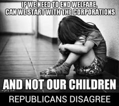 If we need to end welfare, can we start with the corporations and not our children? Republicans disagree!