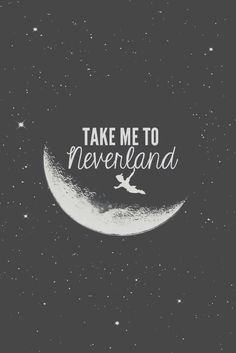 ....and that's my home where dreams are born, and time is never made. Just think of lovely things, and your heart will fly on wings....forever, in never, neverland