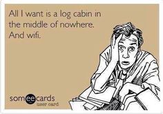 Ecard:  All I want is a log cabin in the middle of nowhere.  And wifi.    --- this fits me perfectly!! ---