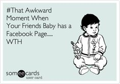 Funny Baby Ecard: #That Awkward Moment When Your Friends Baby has a Facebook Page..... WTH.