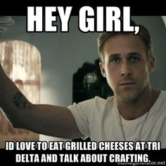 ryan gosling hey girl - Hey Girl, id love to eat grilled cheeses at tri delta and talk about crafting.