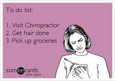 To do list: 1. Visit Chiropractor 2. Get hair done 3. Pick up groceries.  Chiropractors should be first! It's your health!