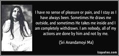 I have no sense of pleasure or pain, and I stay as I have always ... Well Said Quotes, Wise Quotes, Famous Quotes, Spiritual Thoughts, Spiritual Quotes, Divine Mother, Divine Grace, Bhakti Yoga, Learn Islam