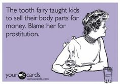 The tooth fairy taught kids to sell their body parts for money. Blame her for prostitution.