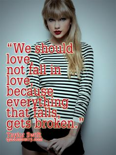 We should love, not fall in love, because everything that falls, gets broken. ― Taylor Swift #quotes