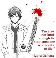 Day 9. I chose Izaya Orihara. This is not because he is pure evil because he isn't really (in my opinion) but because of just how manipulative and scary he is. He pulls all the strings in this series and ruins the lives of various people. He works by knowing everything about you and taking advantage of your trust in him and although he is my favourite character and is pretty awesome, to me he is rather scary because in actual fact someone like this could may well exist.