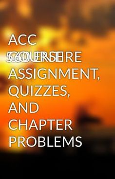 ACC 560 ENTIRE COURSE ASSIGNMENT, QUIZZES, AND CHAPTER PROBLEMS - ACC 560 ENTIRE COURSE ASSIGNMENT, QUIZZES, AND CHAPTER PROBLEMS  #wattpad #short-story