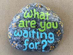 What are you waiting for? Hand painted rock by Caroline. The Kindness Rocks Project