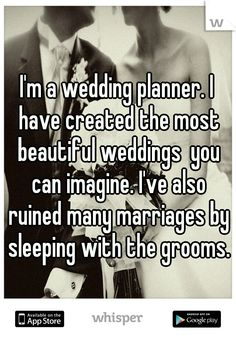 I'm a wedding planner. I have created the most beautiful weddings  you can imagine. I've also ruined many marriages by sleeping with the grooms.