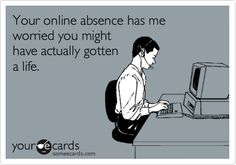 Your online absence has me worried you might have actually gotten a life.
