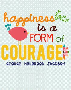 """Happiness is a form of courage."" - George Holbrook Jackson #happiness #courage"