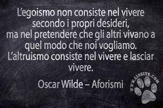 """Direi che Oscar Wilde abbia messo il dito nella piaga ... Credo sia davvero una delle cose più difficili da imparare e da attuare, soprattutto quando si tratta delle persone che amiamo. """"L'egoismo non consiste nel vivere secondo i propri desideri, ma nel pretendere che gli altri vivano a quel modo che noi vogliamo. L'altruismo consiste nel vivere e lasciar vivere."""" Oscar Wilde – Aforismi #oscarwilde, #aforisma, #libertà, #lasciareliberi, #egoismo, #figli, #italiano,"""