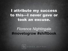 I attribute my success to this -- I never gave or took an excuse.  Florence Nightingale #movetogrow #shiftbook