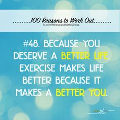 Reason#48...Because you deserve a BETTER LIFE. Exercise makes life better because it makes a BETTER YOU.