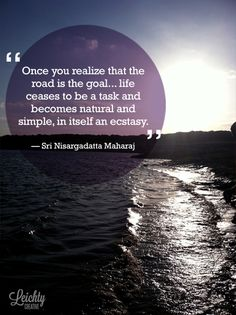 """Once you realize that the road is the goal and that you are always on the road, not to reach a goal, but to enjoy its beauty and its wisdom, life ceases to be a task and becomes natural and simple, in itself an ecstasy."" - Sri Nisargadatta Maharaj"