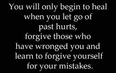 You will only begin to heal when you let go of past hurts, forgive those who have wronged you and learn to forgive yourself for your mistakes. thedailyquotes.com
