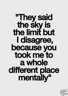 They said the sky is the limit but I disagree, because you took me to a whole different place mentally.