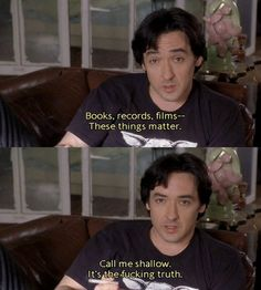 """Books, records, films. These things matter. Call me shallow but it's the fuckin' truth"" - John Cusack in High Fidelity"
