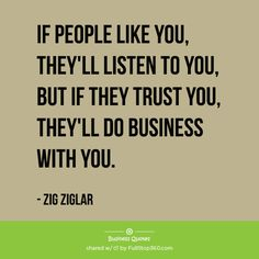 IF PEOPLE LIKE YOU, THEY'LL LISTEN TO YOU, BUT IF THEY TRUST YOU, THEY'LL DO BUSINESS WITH YOU. – ZIG ZIGLAR