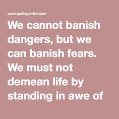 We cannot banish dangers, but we can banish fears. We must not demean life by standing in awe of death. ~David Sarnoff