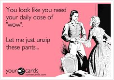 You look like you need your daily dose of 'wow'. Let me just unzip these pants...