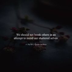 We should not break others in an attempt to mend our shattered selves. —via http://ift.tt/2eY7hg4
