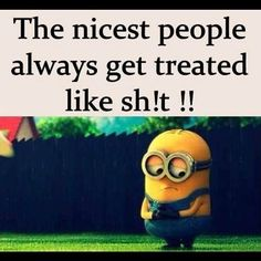 The Nicest People Always Get Treated Like Shit Cute Quotes, Great Quotes, Funny Quotes, Inspirational Quotes, Random Quotes, Cute Minions, Funny Minion, Minion Humor, Good People Quotes