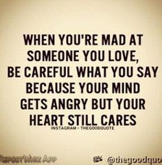 Be care ful when mad at family or friends bc it can ruin friend ships and hiw close ypu are with family........