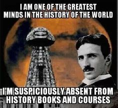 Nikola Tesla. We couldn't have people knowing about his free energy machine