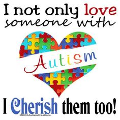 So true!  I love and cherish my son with autism.