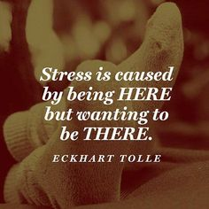 Stress is caused by being here but wanting to be there. Eckhart Tolle