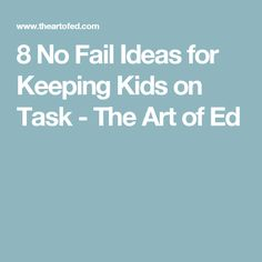 8 No Fail Ideas for Keeping Kids on Task - The Art of Ed
