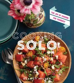 Cooking Solo: The Joy of Cooking for Yourself by Klancy Miller