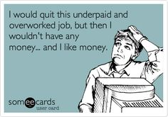 I would quit this underpaid and overworked job, but then I wouldn't have any money... and I like money.