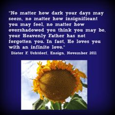 """No matter how dark your days may seem, no matter how insignificant you may feel, no matter how overshadowed you think you may be, your Heavenly Father has not forgotten you. In fact, He loves you with an infinite love.""   ~Dieter F. Uchtdorf"