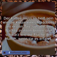 Der Kaffee muss so heiß sein wie die Küsse eines Mädchens am ersten Tag, süß wie die Nächte in ihren Armen und schwarz wie die Flü...