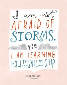 Wonderful Quotes About Life From Children's Books I am not afraid of storms for I am learning how to sail my ship. Louisa May Alcott, Little WomenI am not afraid of storms for I am learning how to sail my ship. Louisa May Alcott, Little Women Life Quotes Love, Great Quotes, Quotes To Live By, Me Quotes, Motivational Quotes, Inspirational Quotes, People Quotes, Positive Quotes, Super Quotes