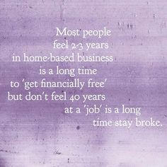 Most people feel 2-3 years in home-based business is a long time to 'get financially free' but dont feel 40 years at a 'job' is a long time to stay broke