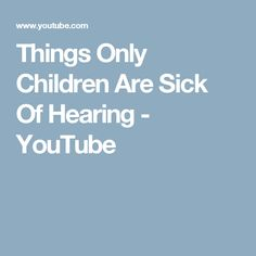 Things Only Children Are Sick Of Hearing