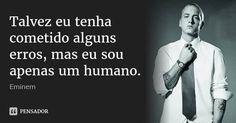 Talvez eu tenha cometido alguns erros, mas eu sou apenas um humano. — Eminem