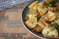 You cant have a legit BBQ without a badass potato salad. But dont be a dick and buy that nasty shit at the store. Make this instead; it is cheap as fuck and super easy. You can even leave it in the sun for a minute and it wont get all gross like that potatomayo nonsense they try to pass off as a salad. People don't deserve that basic, bland shit.   FRESH HERB POTATO SALAD  11/2 pounds of small red or Yukon gold potatoes  1 teaspoon Dijon mustard  3 tablespoons white wine vinegar  2 tablespoons lemon juice (about 1 lemons)  ¼ cup extra virgin olive oil  2 cloves of garlic  1/3 cup shredded carrot (I used 1 normal-sized carrot. Don't try to grate baby carrots; you will fuck your hand up)  ¼ cup of chopped chives (you can use green onions to save some cash)  ¼ cup chopped dill  salt and pepper   Cut your potatoes in half or until they are in pieces that you can actually put in your mouth. Nobody should need a knife to eat potato salad, that shit is fucked. Boil some water in a medium pot, add a pinch of salt, and the potatoes. Boil them until you can easily stab a fork through one, like 10-15 minutes depending on the size of your potatoes. If you cook them too long they start falling apart and your salad will be a fucking mess. Set a timer if your ass is easily distracted.  While the potatoes cook, cut up the garlic into a bunch of tiny pieces. Mix together the mustard, vinegar, lemon juice, oil, and garlic in a small glass. Drain the potatoes and put them in a large bowl. Add the dressing and toss it all together. Add the carrots, herbs, and a little salt and pepper and mix them in. Let the salad sit in the fridge for at least 30 minutes so that the potatoes can soak in all the flavor. If it looks dry after that then add a little more vinegar and olive oil and stir that bitch. Make this shit the day before you go somewhere and keep it in the fridge. Nobody will know the fucking difference.  Serves 4 as a side