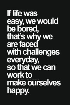 If life was easy, we would be bored, that's why we are faced with challenges everyday, so we can work to make ourselves happy